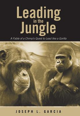 Leading in the Jungle: A Fable of a Chimp's Quest to Lead Like a Gorilla - Garcia, Joseph L
