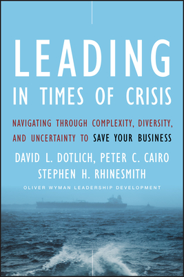 Leading in Times of Crisis: Navigating Through Complexity, Diversity, and Uncertainty to Save Your Business - Dotlich, David L, and Cairo, Peter C, and Rhinesmith, Stephen H