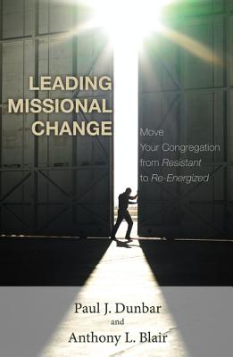 Leading Missional Change: Move Your Congregation from Resistant to Re-Energized - Dunbar, Paul J