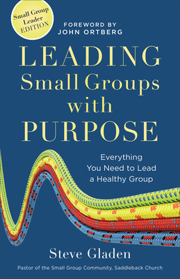 Leading Small Groups with Purpose: Everything You Need to Lead a Healthy Group - Gladen, Steve, and Ortberg, John (Foreword by)