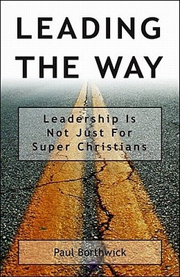 Leading the Way: Leadership Is Not Just for Super Christians - Borthwick, Paul