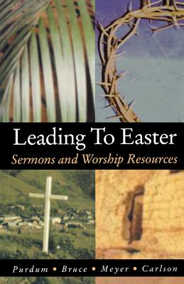 Leading to Easter: Sermons and Worship Resources - Purdum, Stan, and Bruce, Kirk W, and Meyer, Douglas E