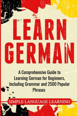 Learn German: A Comprehensive Guide to Learning German for Beginners, Including Grammar and 2500 Popular Phrases - Learning, Simple Language
