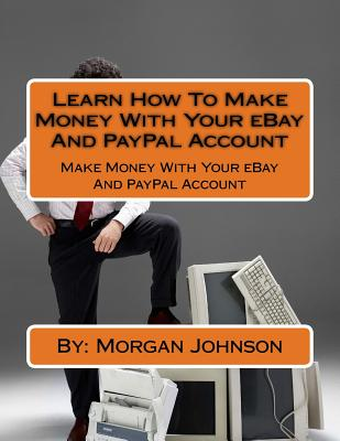 Learn How to Make Money with Your Ebay and Paypal Account: Make Money with Your Ebay and Paypal Account - Johnson, Morgan