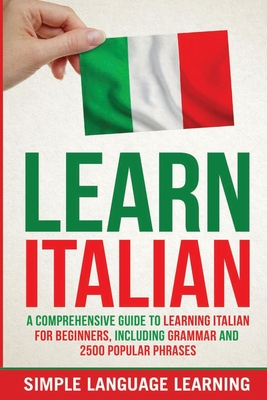 Learn Italian: A Comprehensive Guide to Learning Italian for Beginners, Including Grammar and 2500 Popular Phrases - Learning, Simple Language