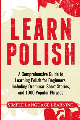 Learn Polish: A Comprehensive Guide to Learning Polish for Beginners, Including Grammar, Short Stories and 1000 Popular Phrases - Learning, Simple Language