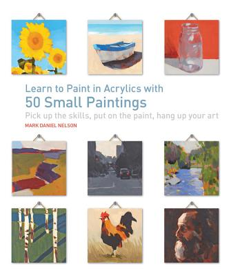 Learn to Paint in Acrylics with 50 Small Paintings: Pick Up the Skills * Put on the Paint * Hang Up Your Art - Nelson, Mark Daniel