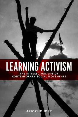 Learning Activism: The Intellectual Life of Contemporary Social Movements - Choudry, Aziz