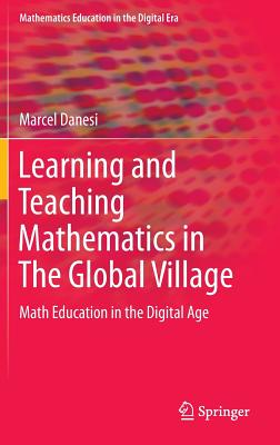 Learning and Teaching Mathematics in the Global Village: Math Education in the Digital Age - Danesi, Marcel, PH.D.