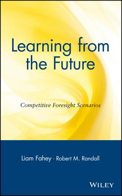Learning from the Future: Competitive Foresight Scenarios - Fahey, Liam (Editor), and Randall, Robert M (Editor)