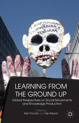 Learning from the Ground Up: Global Perspectives on Social Movements and Knowledge Production - Kapoor, Dip, and Choudry, Aziz