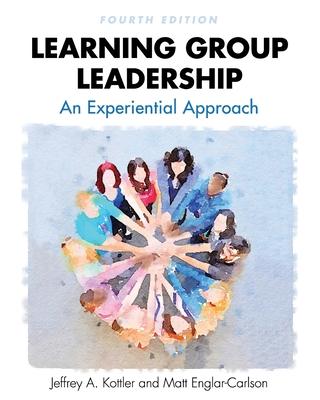 Learning Group Leadership: An Experiential Approach - Kottler, Jeffrey a, and Englar-Carson, Matt