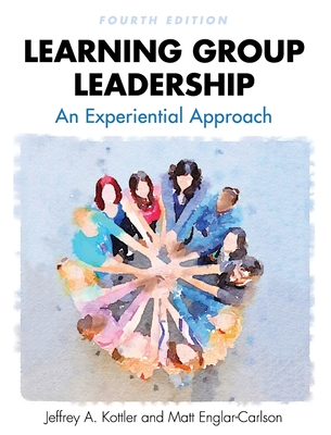 Learning Group Leadership: An Experiential Approach - Kottler, Jeffrey a, and Englar-Carson, Matt