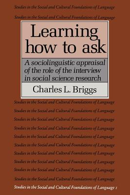 Learning How to Ask: A Sociolinguistic Appraisal of the Role of the Interview in Social Science Research - Briggs, Charles L.