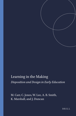 Learning in the Making: Disposition and Design in Early Education - Carr, Margaret, Dr., PhD, and Jones, Carolyn, and Lee, Wendy, Ms.