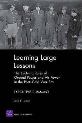 Learning Large Lessons: The Evolving Roles of Ground Power and Air Power in the Post-Cold War Era--Executive Summary - Johnson, David E