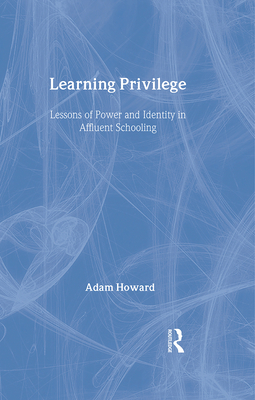 Learning Privilege: Lessons of Power and Identity in Affluent Schooling - Howard, Adam