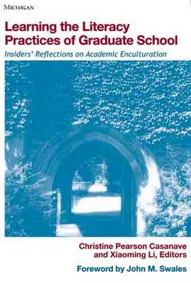 Learning the Literacy Practices of Graduate School: Insiders' Reflections on Academic Enculturation - Casanave, Christine Pearson (Editor), and Li, Xiaoming (Editor), and Swales, John M (Foreword by)