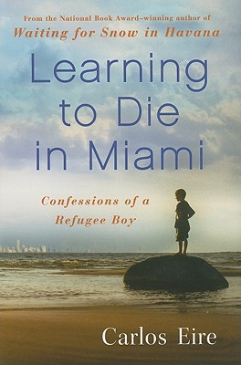 Learning to Die in Miami: Confessions of a Refugee Boy - Eire, Carlos M N