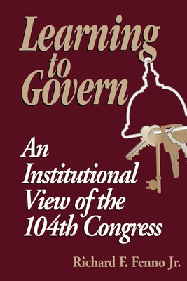 Learning to Govern: An Institutional View of the 104th Congress - Fenno, Richard F