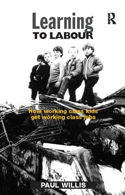 Learning to Labour: How Working Class Kids Get Working Class Jobs - Willis, Paul