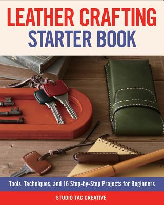 Leather Crafting Starter Book: Tools, Techniques, and 16 Step-By-Step Projects for Beginners - Studio Tac Creative in Partnership with Craft & Co Ltd