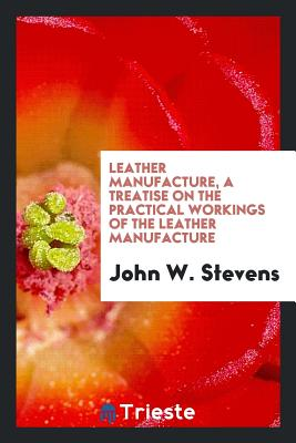 Leather Manufacture, a Treatise on the Practical Workings of the Leather Manufacture - Stevens, John W