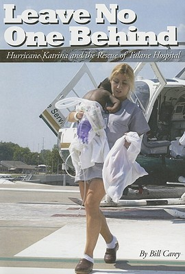 Leave No One Behind: Hurricane Katrina and the Rescue of Tulane Hospital - Carey, Bill