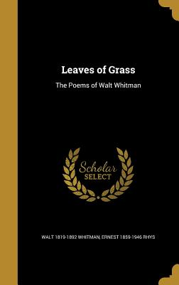 Leaves of Grass: The Poems of Walt Whitman - Whitman, Walt, and Rhys, Ernest 1859-1946