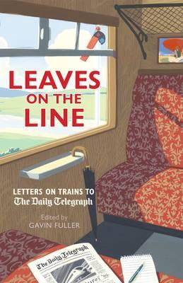 Leaves on the Line: Letters on Trains to the Daily Telegraph - Fuller, Gavin (Editor)