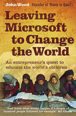 Leaving Microsoft to Change the World: An Entrepreneur's Quest to Educate the World's Children - Wood, John
