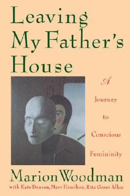 Leaving My Father's House: The Journey to Conscious Femininity - Woodman, Marion