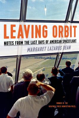 Leaving Orbit: Notes from the Last Days of American Spaceflight - Dean, Margaret Lazarus