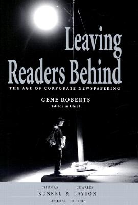Leaving Readers Behind: The Age of Corporate Newspapering - Kunkel, Thomas (Editor), and Layton, Charles (Editor), and Roberts, Gene (Editor)