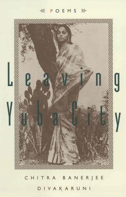 Leaving Yuba City: Poems - Divakaruni, Chitra Banerjee