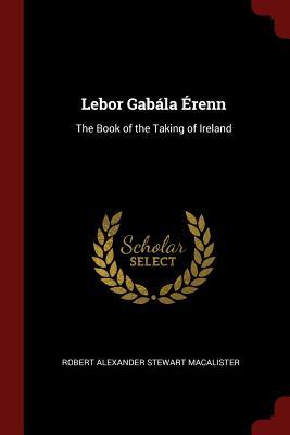 LeBor Gabala Erenn: The Book of the Taking of Ireland - Macalister, Robert Alexander Stewart