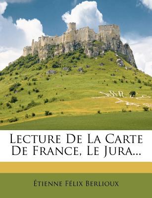 Lecture de La Carte de France, Le Jura... - Berlioux, ?Tienne F?lix, and Berlioux, Etienne Felix