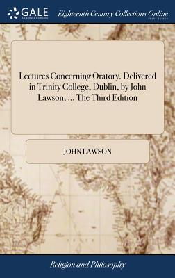 Lectures Concerning Oratory. Delivered in Trinity College, Dublin, by John Lawson, ... the Third Edition - Lawson, John