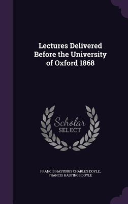 Lectures Delivered Before the University of Oxford 1868 - Doyle, Francis Hastings Charles, Sir