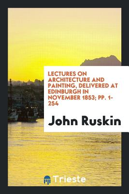 Lectures on Architecture and Painting, Delivered at Edinburgh in November 1853; Pp. 1-254 - Ruskin, John