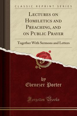 Lectures on Homiletics and Preaching, and on Public Prayer: Together with Sermons and Letters (Classic Reprint) - Porter, Ebenezer