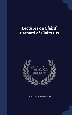 Lectures on S[aint] Bernard of Clairvaux - Simpson, W J Sparrow