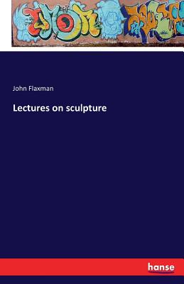 Lectures on Sculpture - Flaxman, John