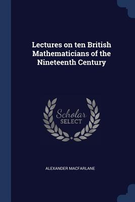 Lectures on Ten British Mathematicians of the Nineteenth Century - MacFarlane, Alexander