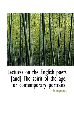 Lectures on the English Poets: [And] the Spirit of the Age; Or Contemporary Portraits. - Anonymous