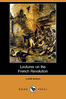 Lectures on the French Revolution (Dodo Press) - Acton, Lord, and Figgis, John Neville (Editor), and Laurence, Reginald Vere (Editor)
