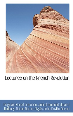 Lectures on the French Revolution - Laurence, Reginald Vere, and Acton, John Emerich Edward Dalberg Acton, and Baron, Figgis John Neville
