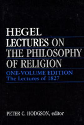 Lectures on the Philosophy of Religion: One-Volume Edition - The Lectures of 1827 - Hegel, Georg Wilhelm Friedrich, and Hegel Georg, Wilhelm Friedrich, and Hodgson, Peter C (Editor)