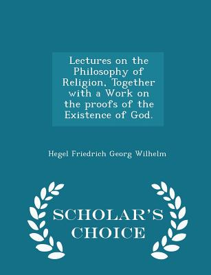 Lectures on the Philosophy of Religion, Together with a Work on the Proofs of the Existence of God. - Scholar's Choice Edition - Georg Wilhelm, Hegel Friedrich