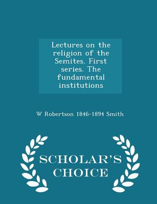Lectures on the Religion of the Semites. First Series. the Fundamental Institutions - Scholar's Choice Edition - Smith, W Robertson 1846-1894